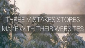 THREE MISTAKES STORES MAKE WITH THEIR WEBSITE