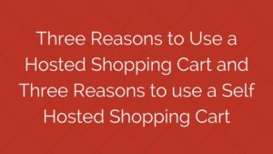 Three Reasons to Use a Hosted Shopping Cart and Three Reasons to use a Self Hosted Shopping Cart