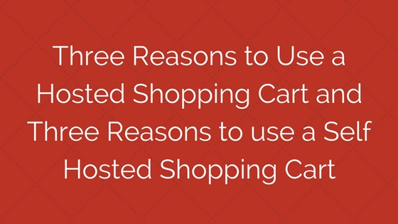 Three reasons to use a hosted cart and three reasons to use self hosted.